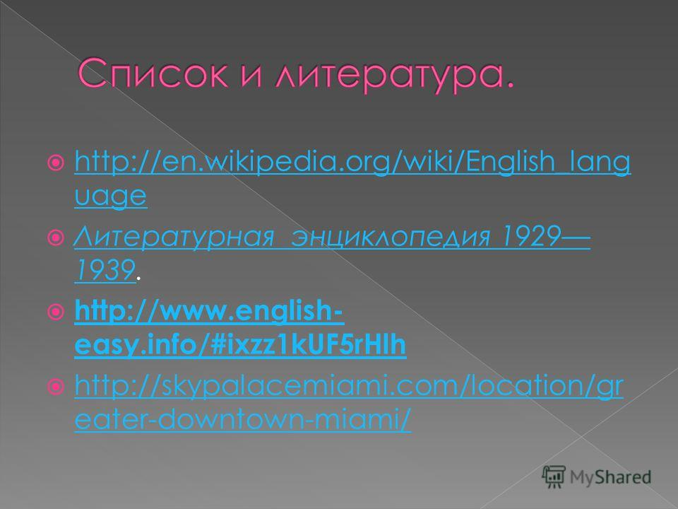 http://en.wikipedia.org/wiki/English_lang uage http://en.wikipedia.org/wiki/English_lang uage Литературная энциклопедия 1929 1939. Литературная энциклопедия 1929 1939 http://www.english- easy.info/#ixzz1kUF5rHlh http://www.english- easy.info/#ixzz1kU