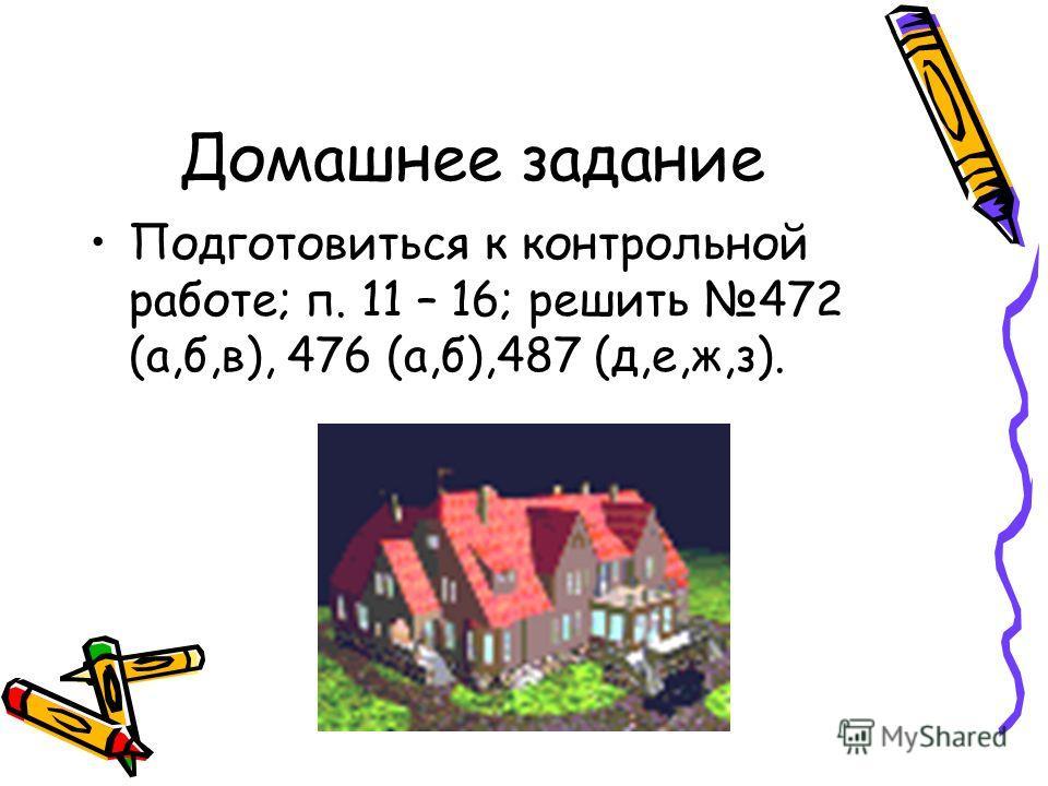 Домашнее задание Подготовиться к контрольной работе; п. 11 – 16; решить 472 (а,б,в), 476 (а,б),487 (д,е,ж,з).