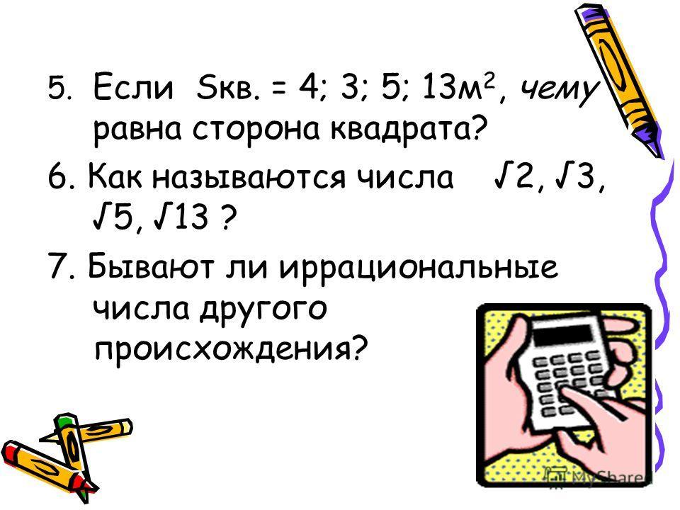 5. Если Sкв. = 4; 3; 5; 13м 2, чему равна сторона квадрата? 6. Как называются числа 2, 3, 5, 13 ? 7. Бывают ли иррациональные числа другого происхождения?