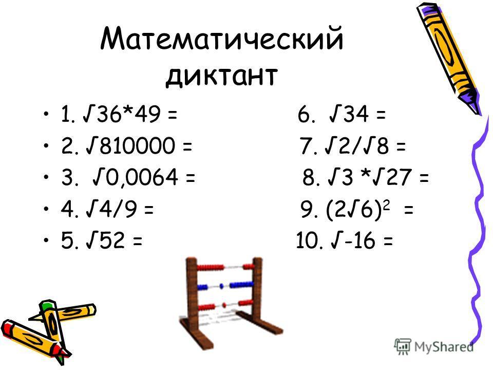 Математический диктант 1. 36*49 = 6. 34 = 2. 810000 = 7. 2/8 = 3. 0,0064 = 8. 3 *27 = 4. 4/9 = 9. (26) 2 = 5. 52 = 10. -16 =