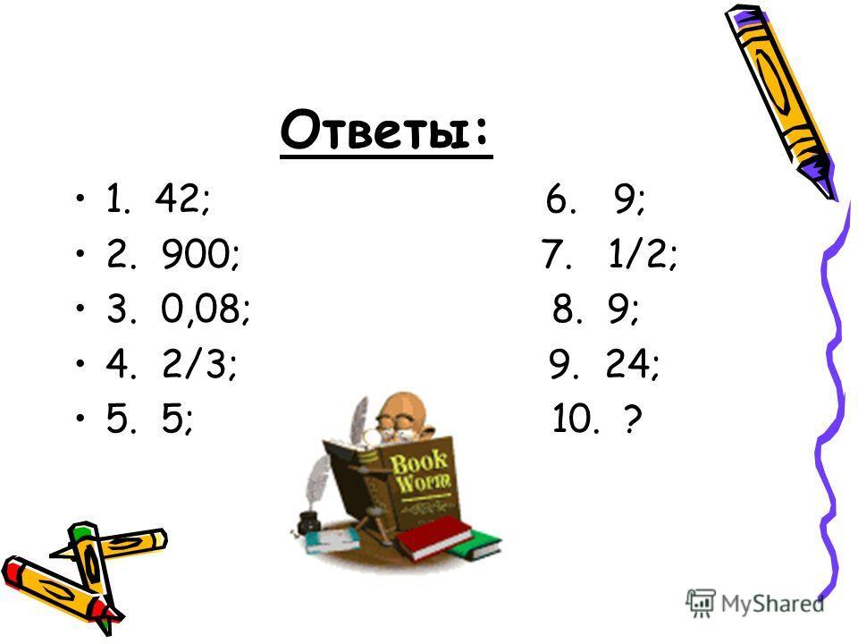 Ответы: 1. 42; 6. 9; 2. 900; 7. 1/2; 3. 0,08; 8. 9; 4. 2/3; 9. 24; 5. 5; 10. ?