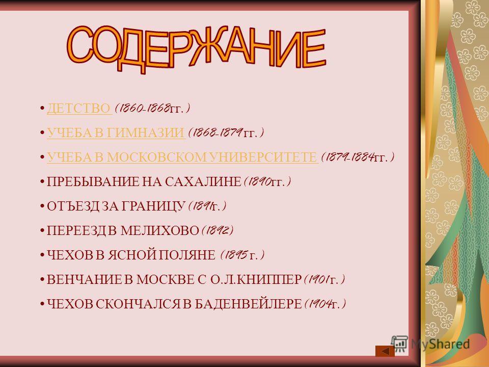 ДЕТСТВО (1860-1868 гг.) ДЕТСТВО УЧЕБА В ГИМНАЗИИ (1868-1879 гг.) УЧЕБА В ГИМНАЗИИ УЧЕБА В МОСКОВСКОМ УНИВЕРСИТЕТЕ (1879-1884 гг.) УЧЕБА В МОСКОВСКОМ УНИВЕРСИТЕТЕ ПРЕБЫВАНИЕ НА САХАЛИНЕ (1890 гг.) ОТЪЕЗД ЗА ГРАНИЦУ (1891 г.) ПЕРЕЕЗД В МЕЛИХОВО (1892)