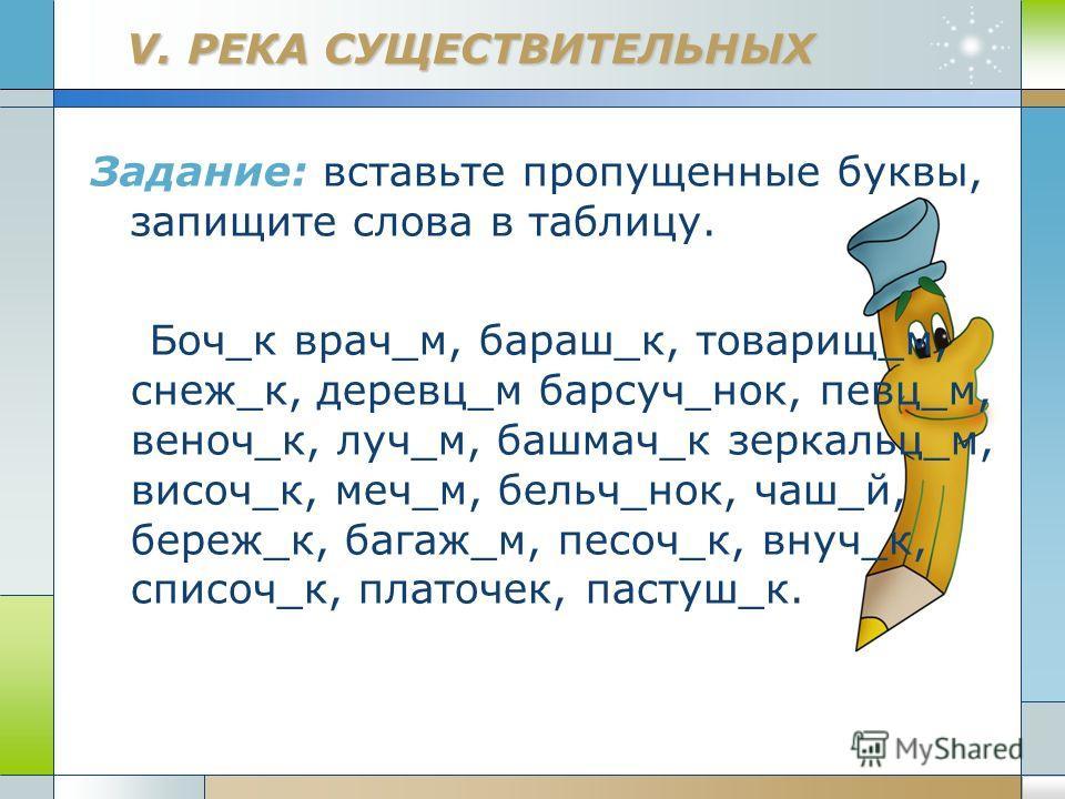 Company Logo www.themegallery.com V. РЕКА СУЩЕСТВИТЕЛЬНЫХ Задание: вставьте пропущенные буквы, запищите слова в таблицу. Боч_к врач_м, бараш_к, товарищ_м, снеж_к, деревц_м барсуч_нок, певц_м, веноч_к, луч_м, башмач_к зеркальц_м, височ_к, меч_м, бельч
