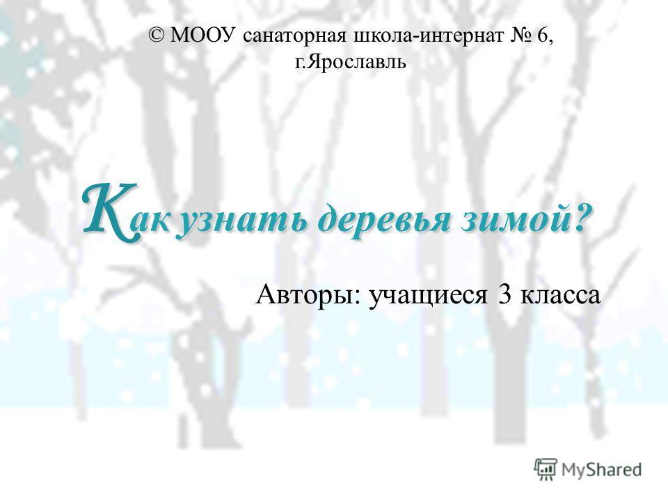 К акузнать деревья зимой? К ак узнать деревья зимой? Авторы: учащиеся 3 класса © МООУ санаторная школа-интернат 6, г.Ярославль