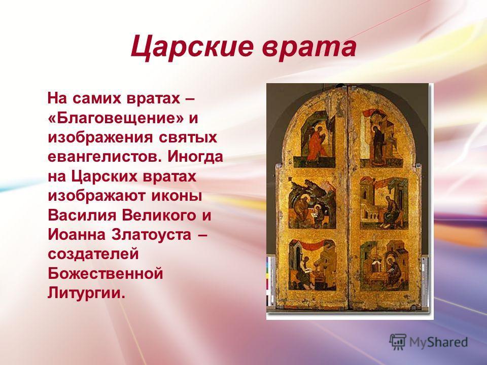 Царские врата На самих вратах – «Благовещение» и изображения святых евангелистов. Иногда на Царских вратах изображают иконы Василия Великого и Иоанна Златоуста – создателей Божественной Литургии.