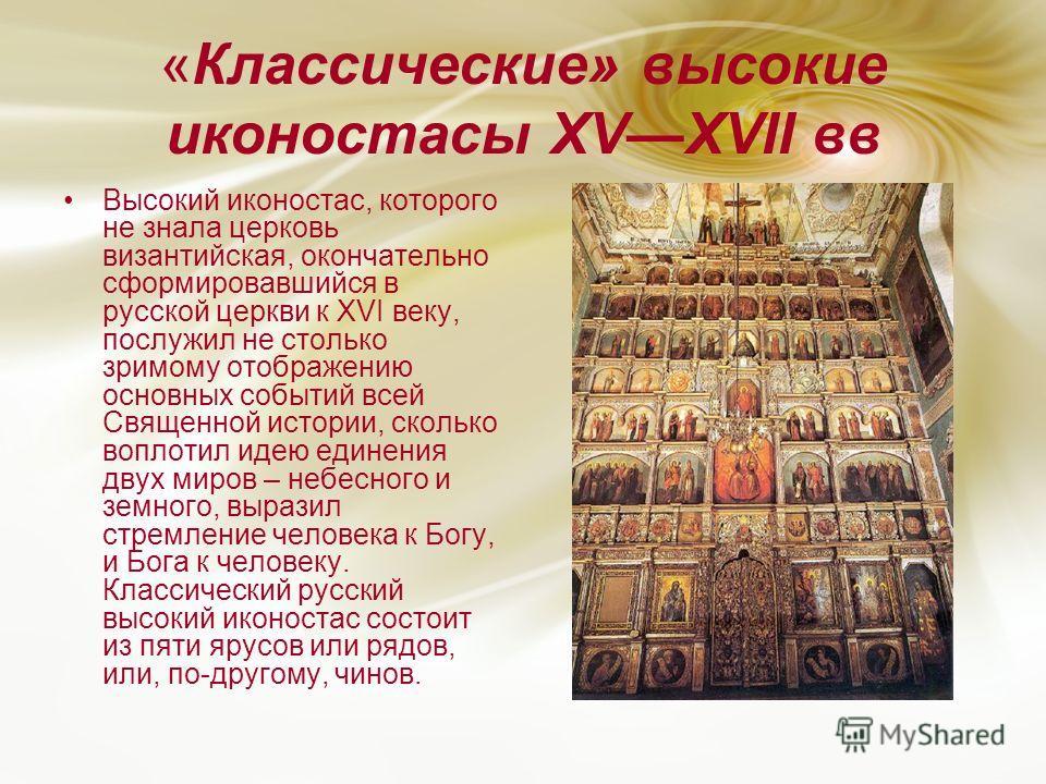«Классические» высокие иконостасы XVXVII вв Высокий иконостас, которого не знала церковь византийская, окончательно сформировавшийся в русской церкви к XVI веку, послужил не столько зримому отображению основных событий всей Священной истории, сколько