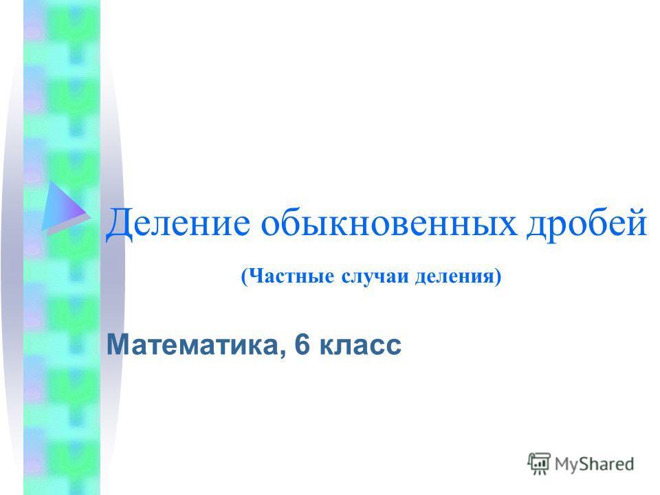 Деление обыкновенных дробей Математика, 6 класс (Частные случаи деления)