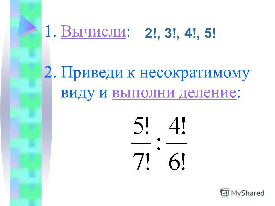 1. Вычисли:Вычисли 2!, 3!, 4!, 5! 2. Приведи к несократимому виду и выполни деление:выполни деление