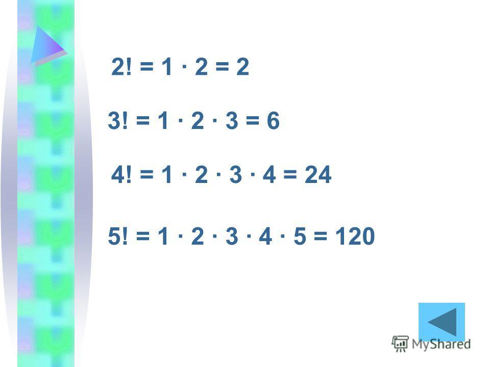 2! = 1 · 2 = 2 3! = 1 · 2 · 3 = 6 4! = 1 · 2 · 3 · 4 = 24 5! = 1 · 2 · 3 · 4 · 5 = 120