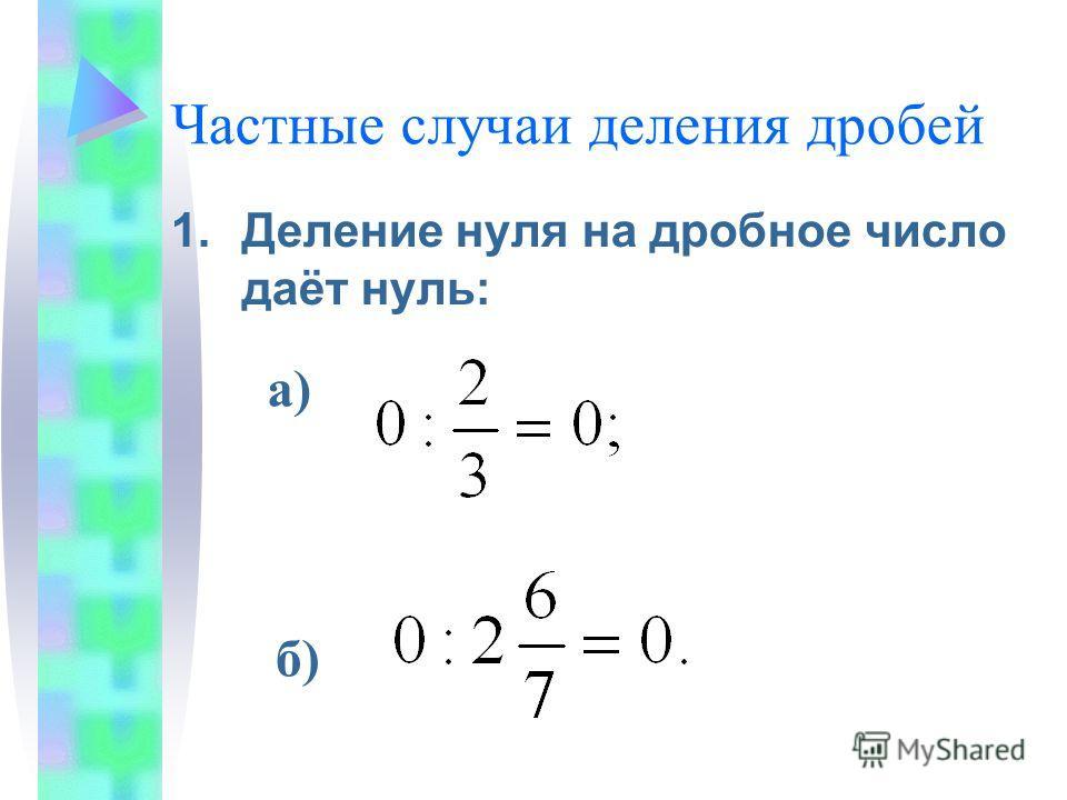 Частные случаи деления дробей 1.Деление нуля на дробное число даёт нуль: а) б)