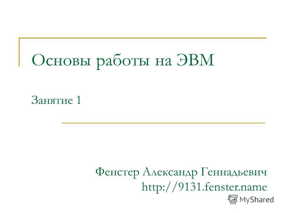 Основы работы на ЭВМ Занятие 1 Фенстер Александр Геннадьевич http://9131.fenster.name