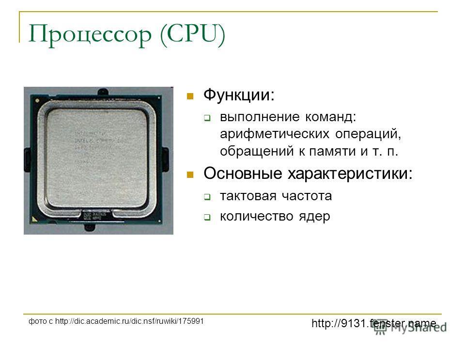 http://9131.fenster.name фото с http://dic.academic.ru/dic.nsf/ruwiki/175991 Процессор (CPU) Функции: выполнение команд: арифметических операций, обращений к памяти и т. п. Основные характеристики: тактовая частота количество ядер