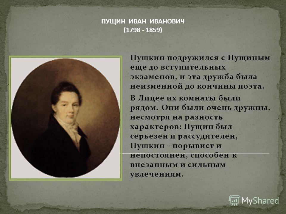 Пушкин подружился с Пущиным еще до вступительных экзаменов, и эта дружба была неизменной до кончины поэта. В Лицее их комнаты были рядом. Они были очень дружны, несмотря на разность характеров: Пущин был серьезен и рассудителен, Пушкин - порывист и н