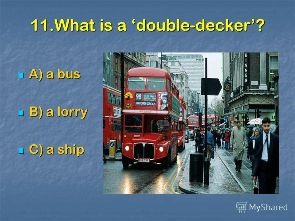11.What is a double-decker? A) a bus A) a bus B) a lorry B) a lorry C) a ship C) a ship