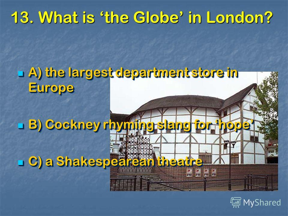 13. What is the Globe in London? A) the largest department store in Europe A) the largest department store in Europe B) Cockney rhyming slang for hope B) Cockney rhyming slang for hope C) a Shakespearean theatre C) a Shakespearean theatre A) the larg