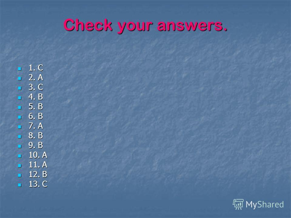 Check your answers. 1. C 1. C 2. A 2. A 3. C 3. C 4. B 4. B 5. B 5. B 6. B 6. B 7. A 7. A 8. B 8. B 9. B 9. B 10. A 10. A 11. A 11. A 12. B 12. B 13. C 13. C