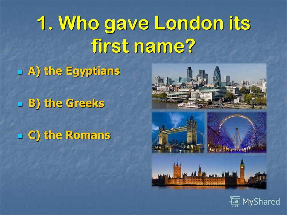 1. Who gave London its first name? A) the Egyptians A) the Egyptians B) the Greeks B) the Greeks C) the Romans C) the Romans