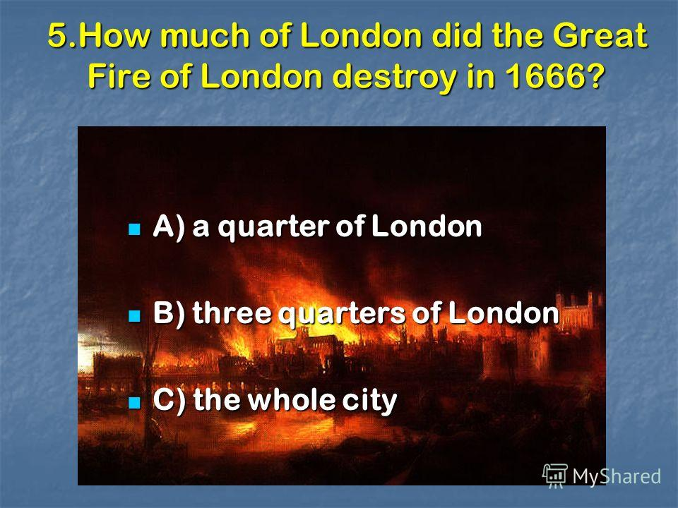 5.How much of London did the Great Fire of London destroy in 1666? A) a quarter of London A) a quarter of London B) three quarters of London B) three quarters of London C) the whole city C) the whole city