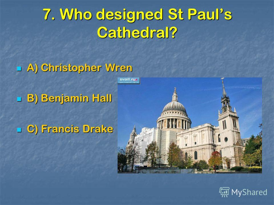 7. Who designed St Pauls Cathedral? A) Christopher Wren A) Christopher Wren B) Benjamin Hall B) Benjamin Hall C) Francis Drake C) Francis Drake