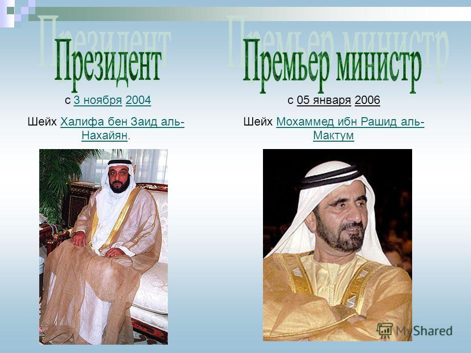 с 3 ноября 20043 ноября2004 Шейх Халифа бен Заид аль- Нахайян.Халифа бен Заид аль- Нахайян с 05 января 2006 Шейх Мохаммед ибн Рашид аль- МактумМохаммед ибн Рашид аль- Мактум