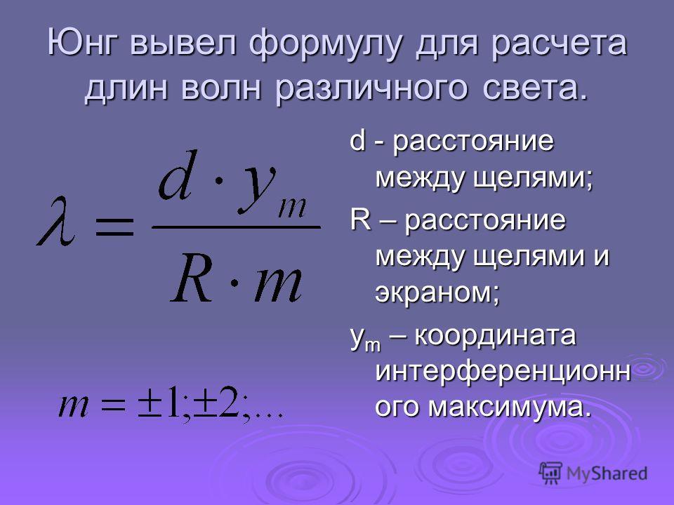 Юнг вывел формулу для расчета длин волн различного света. d - расстояние между щелями; R – расстояние между щелями и экраном; y m – координата интерференционн ого максимума.