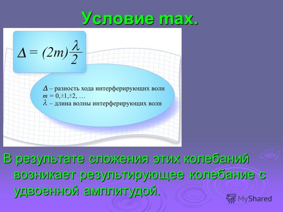 Условие max. В результате сложения этих колебаний возникает результирующее колебание с удвоенной амплитудой.