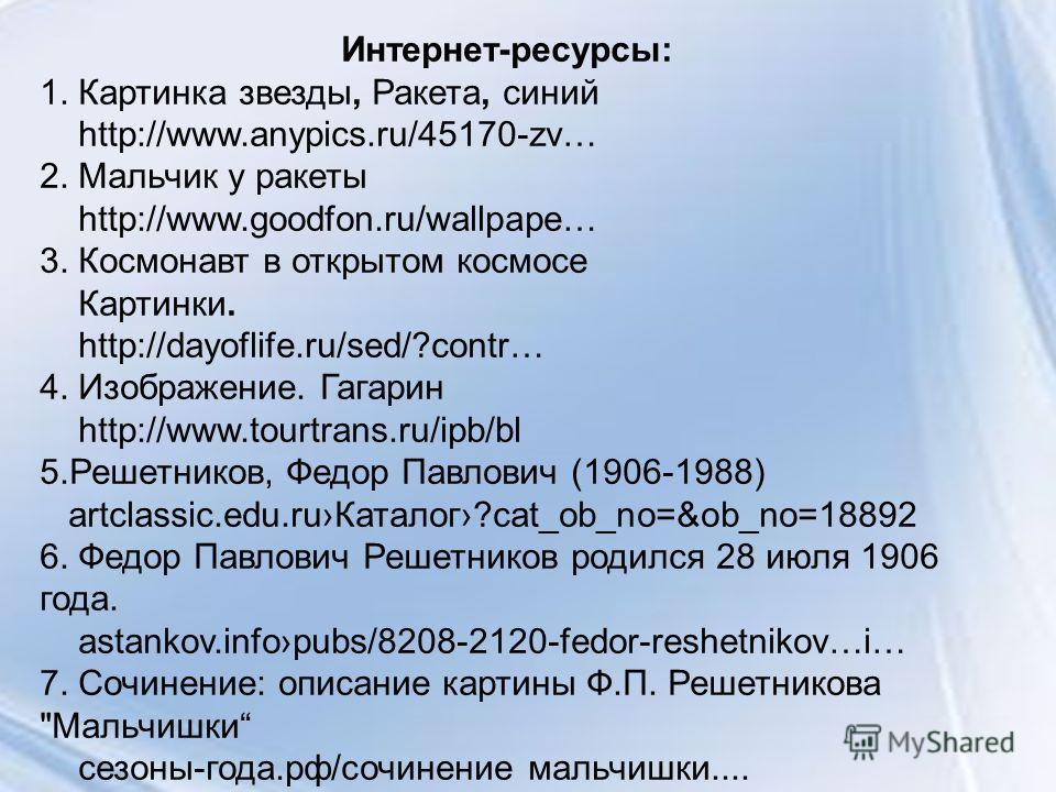 Интернет-ресурсы: 1. Картинка звезды, Ракета, синий http://www.anypics.ru/45170-zv… 2. Мальчик у ракеты http://www.goodfon.ru/wallpape… 3. Космонавт в открытом космосе Картинки. http://dayoflife.ru/sed/?contr… 4. Изображение. Гагарин http://www.tourt