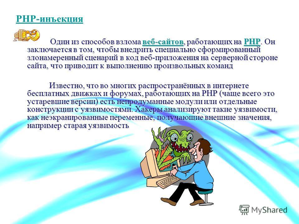 PHP-инъекция Один из способов взлома веб-сайтов, работающих на PHP. Он заключается в том, чтобы внедрить специально сформированный злонамеренный сценарий в код веб-приложения на серверной стороне сайта, что приводит к выполнению произвольных команд в