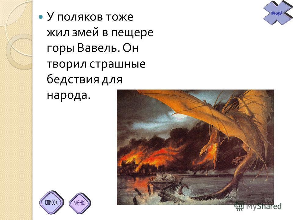 У поляков тоже жил змей в пещере горы Вавель. Он творил страшные бедствия для народа.