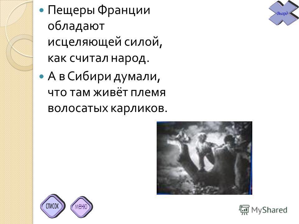 Пещеры Франции обладают исцеляющей силой, как считал народ. А в Сибири думали, что там живёт племя волосатых карликов.