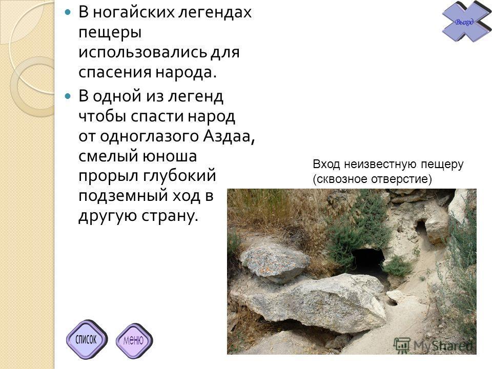 В ногайских легендах пещеры использовались для спасения народа. В одной из легенд чтобы спасти народ от одноглазого Аздаа, смелый юноша прорыл глубокий подземный ход в другую страну. Вход неизвестную пещеру (сквозное отверстие)