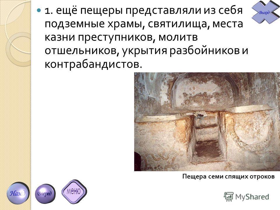 1. ещё пещеры представляли из себя подземные храмы, святилища, места казни преступников, молитв отшельников, укрытия разбойников и контрабандистов. Пещера семи спящих отроков