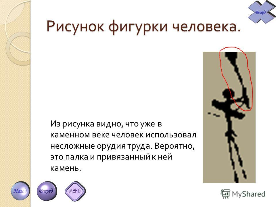 Рисунок фигурки человека. Из рисунка видно, что уже в каменном веке человек использовал несложные орудия труда. Вероятно, это палка и привязанный к ней камень.
