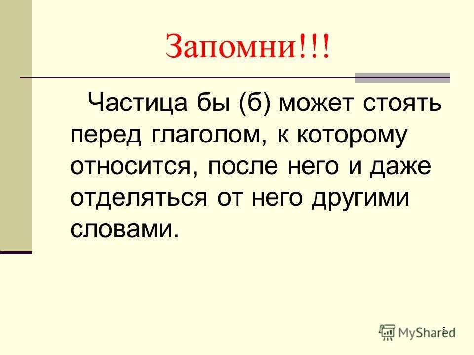 8 Запомни!!! Частица бы (б) может стоять перед глаголом, к которому относится, после него и даже отделяться от него другими словами.