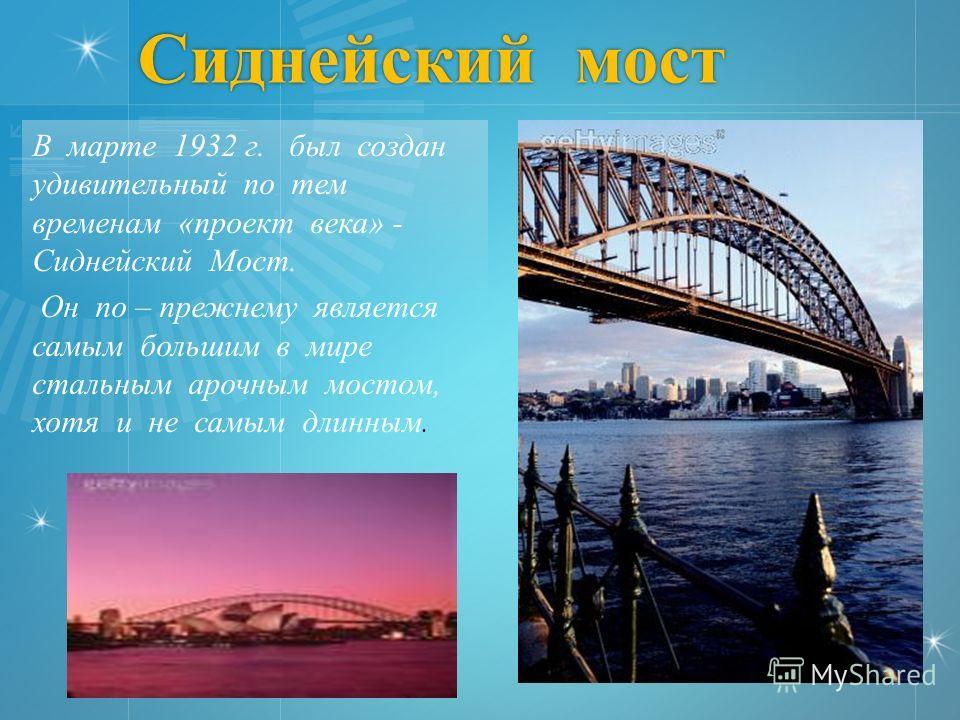 Сиднейский мост В марте 1932 г. был создан удивительный по тем временам «проект века» - Сиднейский Мост. Он по – прежнему является самым большим в мире стальным арочным мостом, хотя и не самым длинным.
