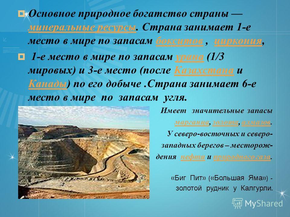 Основное природное богатство страны минеральные ресурсы. Страна занимает 1-е место в мире по запасам бокситов, циркония, минеральные ресурсыбокситовциркония 1-е место в мире по запасам урана (1/3 мировых) и 3-е место (после Казахстана и Канады) по ег