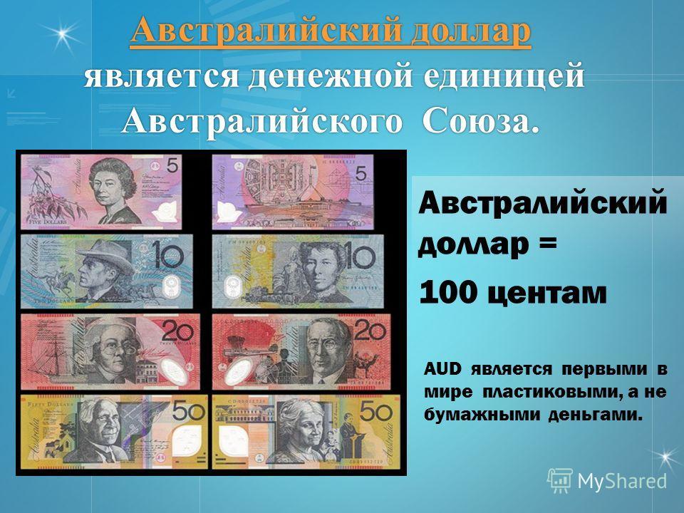 Австралийский доллар Австралийский доллар является денежной единицей Австралийского Союза. Австралийский доллар Австралийский доллар = 100 центам AUD является первыми в мире пластиковыми, а не бумажными деньгами.