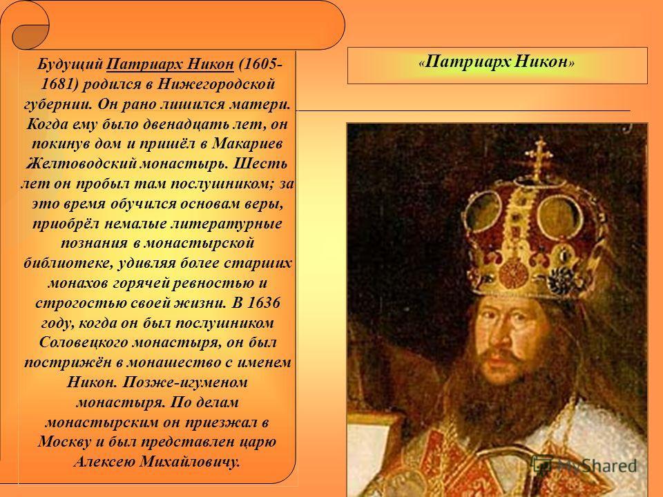 Будущий Патриарх Никон (1605- 1681) родился в Нижегородской губернии. Он рано лишился матери. Когда ему было двенадцать лет, он покинув дом и пришёл в Макариев Желтоводский монастырь. Шесть лет он пробыл там послушником; за это время обучился основам