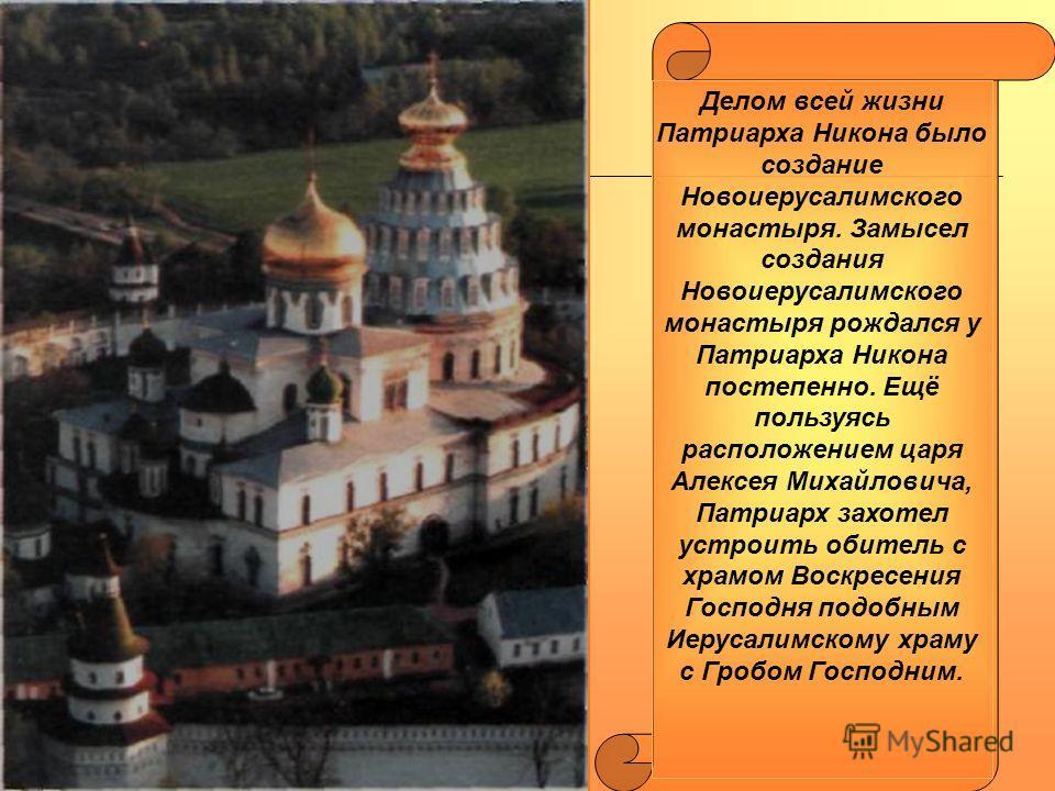 Делом всей жизни Патриарха Никона было создание Новоиерусалимского монастыря. Замысел создания Новоиерусалимского монастыря рождался у Патриарха Никона постепенно. Ещё пользуясь расположением царя Алексея Михайловича, Патриарх захотел устроить обител