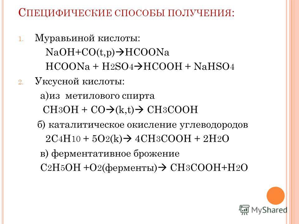 С ПЕЦИФИЧЕСКИЕ СПОСОБЫ ПОЛУЧЕНИЯ : 1. Муравьиной кислоты: NaOH+CO(t,p) HCOONa HCOONa + H 2 SO 4 HCOOH + NaHSO 4 2. Уксусной кислоты: а)из метилового спирта CH 3 OH + CO (k,t) CH 3 COOH б) каталитическое окисление углеводородов 2С 4 H 10 + 5O 2 (k) 4C