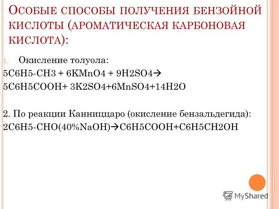 О СОБЫЕ СПОСОБЫ ПОЛУЧЕНИЯ БЕНЗОЙНОЙ КИСЛОТЫ ( АРОМАТИЧЕСКАЯ КАРБОНОВАЯ КИСЛОТА ): 1. Окисление толуола: 5С6H5-CH3 + 6KMnO4 + 9H2SO4 5C6H5COOH+ 3K2SO4+6MnSO4+14H2O 2. По реакции Канниццаро (окисление бензальдегида): 2С6H5-CHO(40%NaOH) C6H5COOH+C6H5CH2