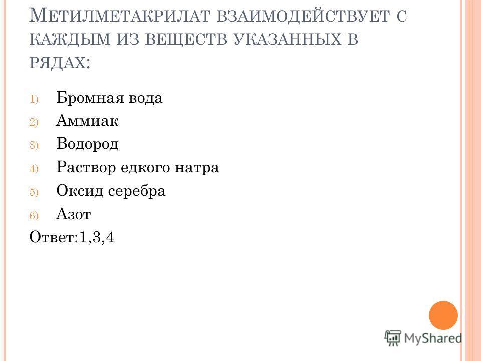 М ЕТИЛМЕТАКРИЛАТ ВЗАИМОДЕЙСТВУЕТ С КАЖДЫМ ИЗ ВЕЩЕСТВ УКАЗАННЫХ В РЯДАХ : 1) Бромная вода 2) Аммиак 3) Водород 4) Раствор едкого натра 5) Оксид серебра 6) Азот Ответ:1,3,4