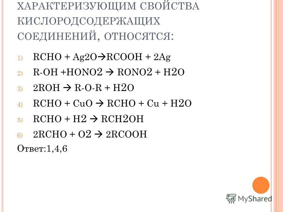 К РЕАКЦИЯМ ОКИСЛЕНИЯ, ХАРАКТЕРИЗУЮЩИМ СВОЙСТВА КИСЛОРОДСОДЕРЖАЩИХ СОЕДИНЕНИЙ, ОТНОСЯТСЯ : 1) RCHO + Ag2O RCOOH + 2Ag 2) R-OH +HONO 2 RONO 2 + H 2 O 3) 2ROH R-O-R + H 2 O 4) RCHO + CuO RCHO + Cu + H 2 O 5) RCHO + H 2 RCH 2 OH 6) 2RCHO + O 2 2RCOOH Отв