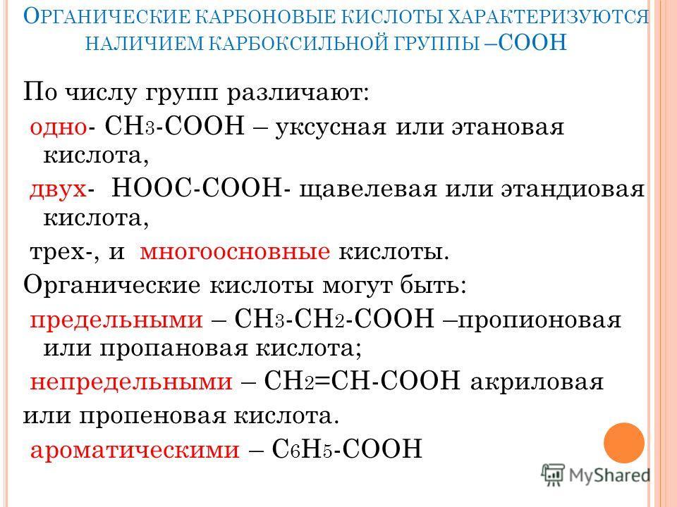 О РГАНИЧЕСКИЕ КАРБОНОВЫЕ КИСЛОТЫ ХАРАКТЕРИЗУЮТСЯ НАЛИЧИЕМ КАРБОКСИЛЬНОЙ ГРУППЫ –СООН По числу групп различают: одно- СН 3 -СООН – уксусная или этановая кислота, двух- НООС-СООН- щавелевая или этандиовая кислота, трех-, и многоосновные кислоты. Органи