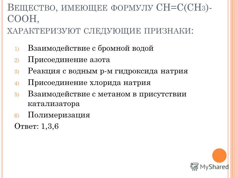В ЕЩЕСТВО, ИМЕЮЩЕЕ ФОРМУЛУ СН=С(СН 3 )- СООН, ХАРАКТЕРИЗУЮТ СЛЕДУЮЩИЕ ПРИЗНАКИ : 1) Взаимодействие с бромной водой 2) Присоединение азота 3) Реакция с водным р-м гидроксида натрия 4) Присоединение хлорида натрия 5) Взаимодействие с метаном в присутст