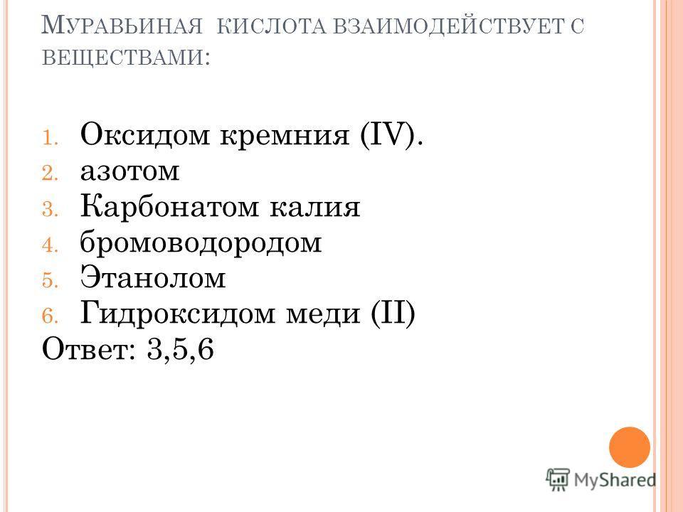 М УРАВЬИНАЯ КИСЛОТА ВЗАИМОДЕЙСТВУЕТ С ВЕЩЕСТВАМИ : 1. Оксидом кремния (IV). 2. азотом 3. Карбонатом калия 4. бромоводородом 5. Этанолом 6. Гидроксидом меди (II) Ответ: 3,5,6