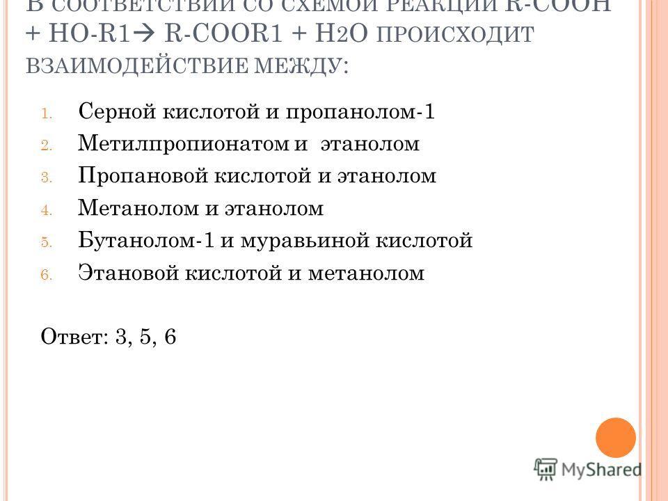 В СООТВЕТСТВИИ СО СХЕМОЙ РЕАКЦИИ R-COOH + HO-R1 R-COOR1 + H 2 O ПРОИСХОДИТ ВЗАИМОДЕЙСТВИЕ МЕЖДУ : 1. Серной кислотой и пропанолом-1 2. Метилпропионатом и этанолом 3. Пропановой кислотой и этанолом 4. Метанолом и этанолом 5. Бутанолом-1 и муравьиной к