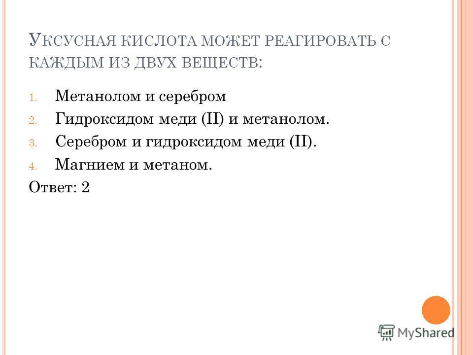 У КСУСНАЯ КИСЛОТА МОЖЕТ РЕАГИРОВАТЬ С КАЖДЫМ ИЗ ДВУХ ВЕЩЕСТВ : 1. Метанолом и серебром 2. Гидроксидом меди (II) и метанолом. 3. Серебром и гидроксидом меди (II). 4. Магнием и метаном. Ответ: 2