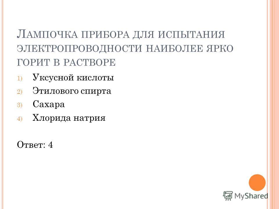 Л АМПОЧКА ПРИБОРА ДЛЯ ИСПЫТАНИЯ ЭЛЕКТРОПРОВОДНОСТИ НАИБОЛЕЕ ЯРКО ГОРИТ В РАСТВОРЕ 1) Уксусной кислоты 2) Этилового спирта 3) Сахара 4) Хлорида натрия Ответ: 4