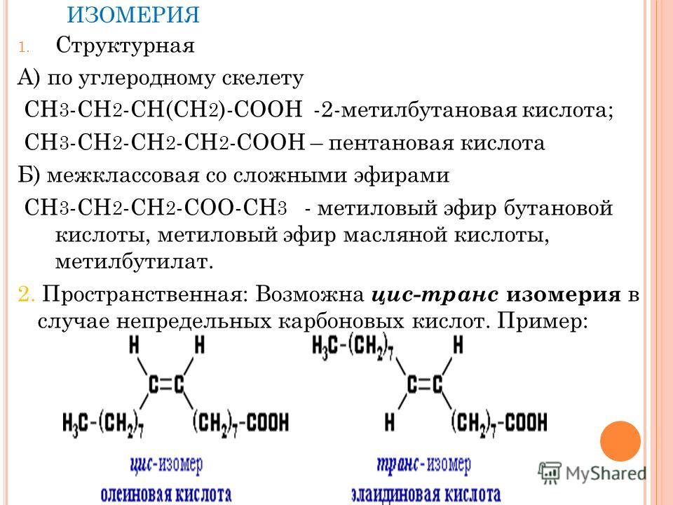 ИЗОМЕРИЯ 1. Структурная А) по углеродному скелету СН 3 -СН 2 -СН(СН 2 )-СООН -2-метилбутановая кислота; СН 3 -СН 2 -СН 2 -СН 2 -СООН – пентановая кислота Б) межклассовая со сложными эфирами СН 3 -СН 2 -СН 2 -СОО-СН 3 - метиловый эфир бутановой кислот